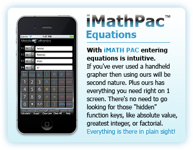 "iMATH PAC Equations. With iMATH PAC entering equations is intuitive. If you've ever used a handheld grapher then using ours will be second nature. Plus ours has everything you need right on 1 screen. There's no need to go looking for those ""hidden� function keys, like absolute value, greatest integer, or factorial. Everything is there in plain sight!"